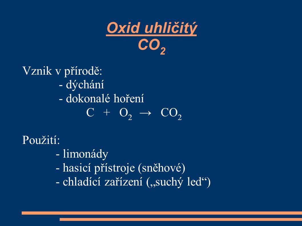 """Oxid uhličitý CO 2 Vznik v přírodě: - dýchání - dokonalé hoření C + O 2 → CO 2 Použití: - limonády - hasicí přístroje (sněhové) - chladící zařízení ("""""""