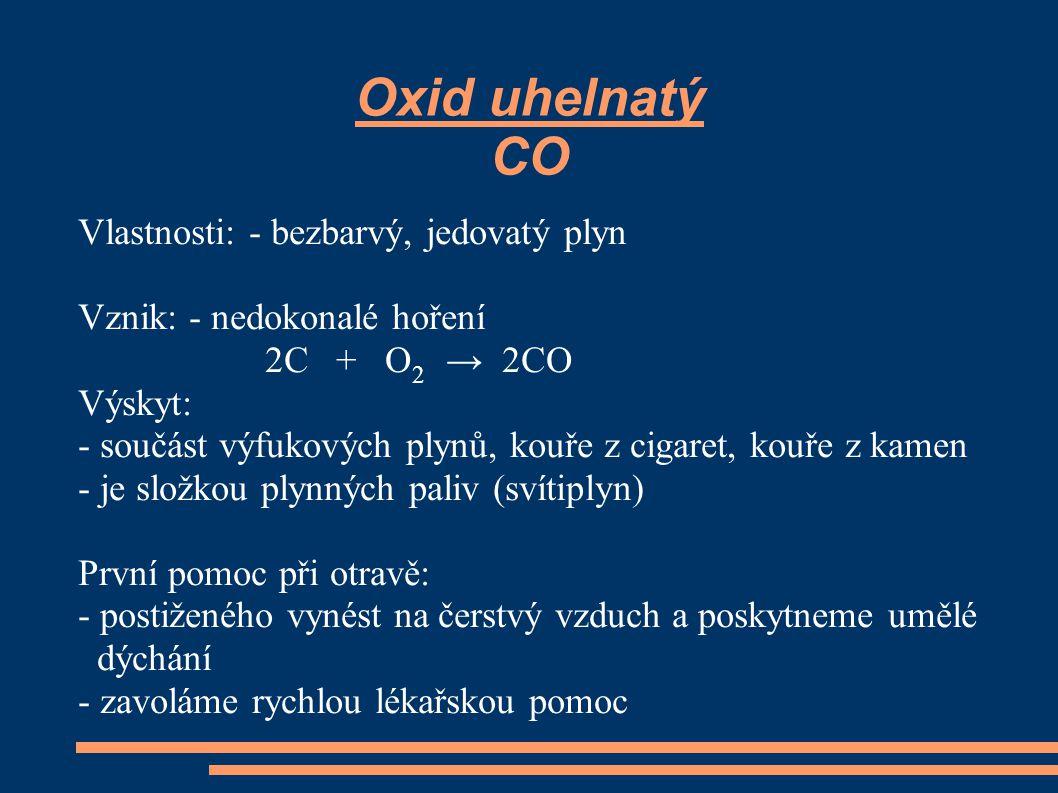 Oxid uhelnatý CO Vlastnosti: - bezbarvý, jedovatý plyn Vznik: - nedokonalé hoření 2C + O 2 → 2CO Výskyt: - součást výfukových plynů, kouře z cigaret,