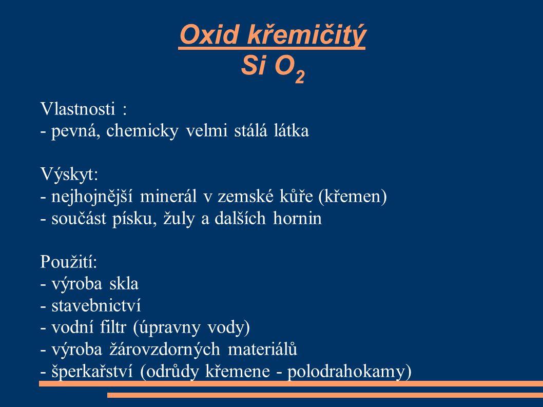 Oxid křemičitý Si O 2 Vlastnosti : - pevná, chemicky velmi stálá látka Výskyt: - nejhojnější minerál v zemské kůře (křemen) - součást písku, žuly a da