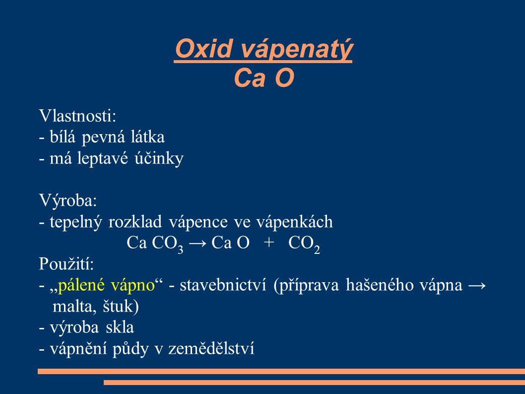 """Oxid vápenatý Ca O Vlastnosti: - bílá pevná látka - má leptavé účinky Výroba: - tepelný rozklad vápence ve vápenkách Ca CO 3 → Ca O + CO 2 Použití: - """"pálené vápno - stavebnictví (příprava hašeného vápna → malta, štuk) - výroba skla - vápnění půdy v zemědělství"""