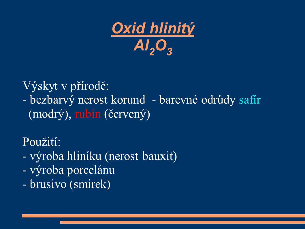 Oxid hlinitý Al 2 O 3 Výskyt v přírodě: - bezbarvý nerost korund - barevné odrůdy safír (modrý), rubín (červený) Použití: - výroba hliníku (nerost bau