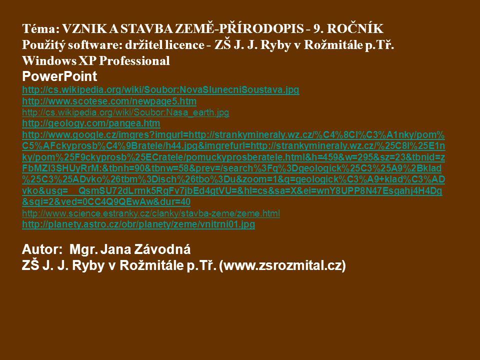 Téma: VZNIK A STAVBA ZEMĚ-PŘÍRODOPIS - 9. ROČNÍK Použitý software: držitel licence - ZŠ J. J. Ryby v Rožmitále p.Tř. Windows XP Professional PowerPoin