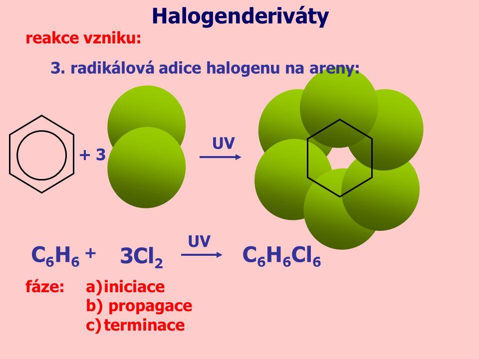3. radikálová adice halogenu na areny: Halogenderiváty reakce vzniku: + 3 UV C6H6C6H6 C 6 H 6 Cl 6 3Cl 2 + UV fáze:a)iniciace b) propagace c)terminace