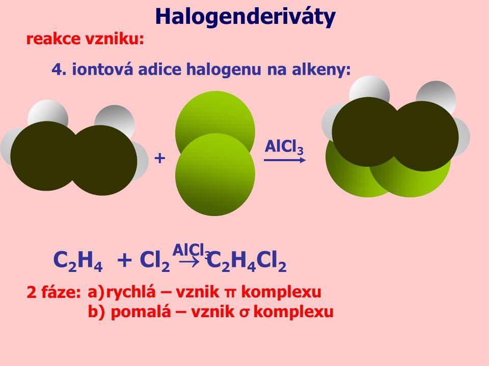 4. iontová adice halogenu na alkeny: Halogenderiváty reakce vzniku: + 2 fáze:a)rychlá – vznik π komplexu b) pomalá – vznik σ komplexu AlCl 3 C 2 H 4 +