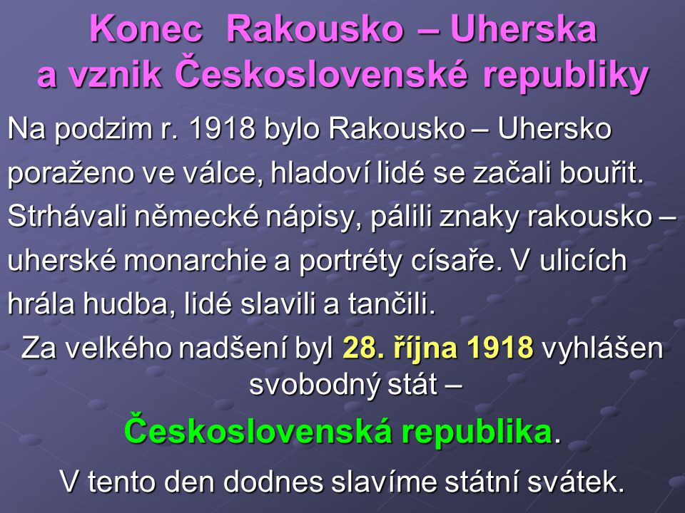 Konec Rakousko – Uherska a vznik Československé republiky Na podzim r. 1918 bylo Rakousko – Uhersko poraženo ve válce, hladoví lidé se začali bouřit.
