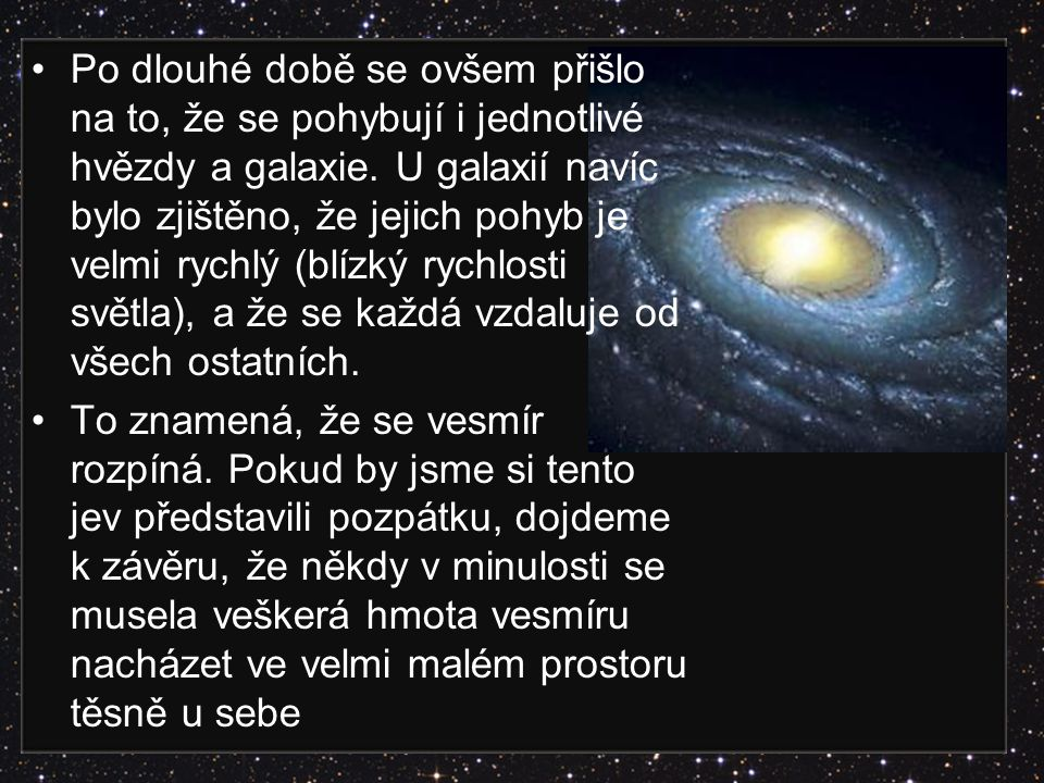 Po dlouhé době se ovšem přišlo na to, že se pohybují i jednotlivé hvězdy a galaxie. U galaxií navíc bylo zjištěno, že jejich pohyb je velmi rychlý (bl