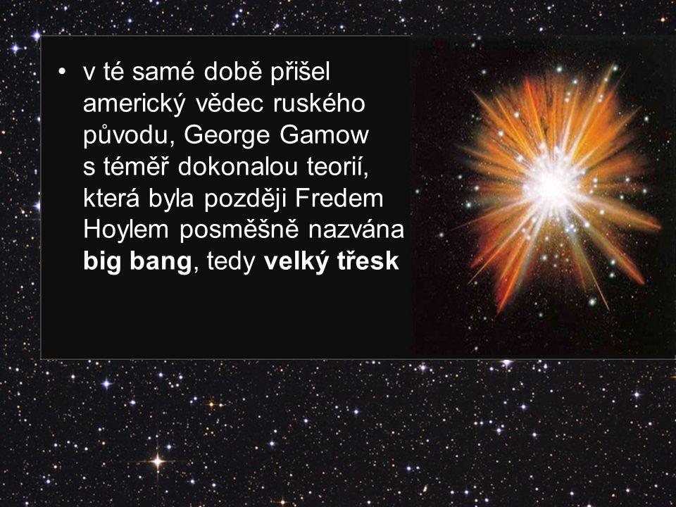 v té samé době přišel americký vědec ruského původu, George Gamow s téměř dokonalou teorií, která byla později Fredem Hoylem posměšně nazvána big bang