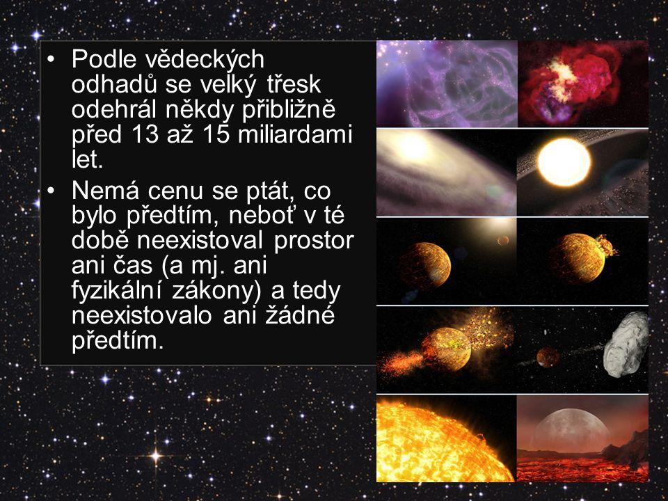Podle vědeckých odhadů se velký třesk odehrál někdy přibližně před 13 až 15 miliardami let. Nemá cenu se ptát, co bylo předtím, neboť v té době neexis