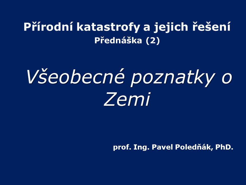 Přírodní katastrofy a jejich řešení Přednáška (2) Všeobecné poznatky o Zemi Všeobecné poznatky o Zemi prof. Ing. Pavel Poledňák, PhD.