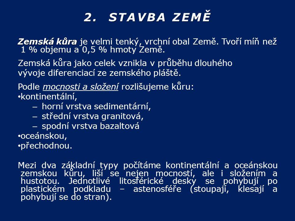 2. STAVBA ZEMĚ Zemská kůra Zemská kůra je velmi tenký, vrchní obal Země. Tvoří míň než 1 % objemu a 0,5 % hmoty Země. Zemská kůra jako celek vznikla v