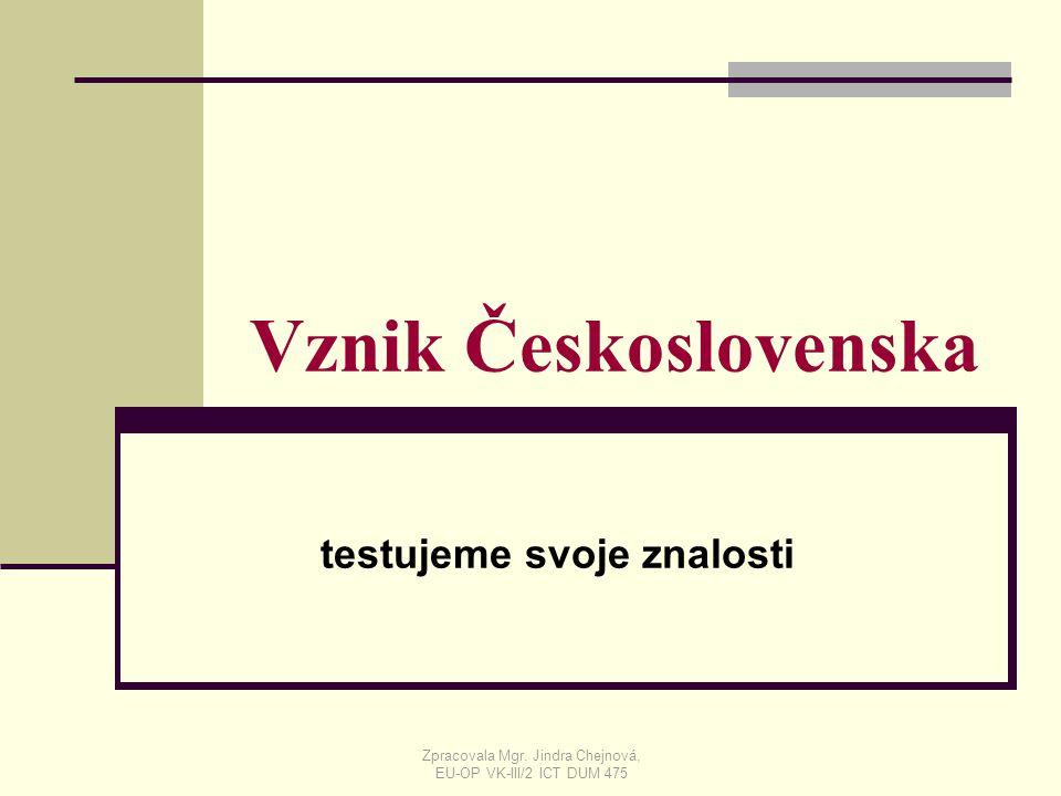 Vznik Československa testujeme svoje znalosti Zpracovala Mgr. Jindra Chejnová, EU-OP VK-III/2 ICT DUM 475