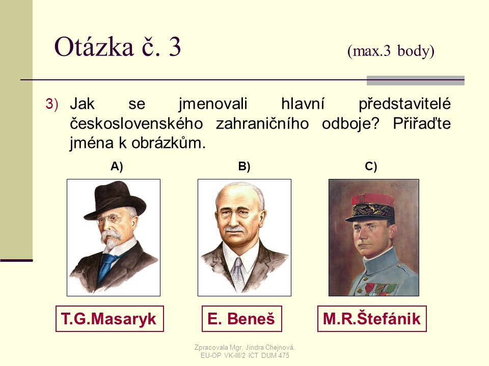 Otázka č. 3 (max.3 body) 3) Jak se jmenovali hlavní představitelé československého zahraničního odboje? Přiřaďte jména k obrázkům. T.G.MasarykE. Beneš
