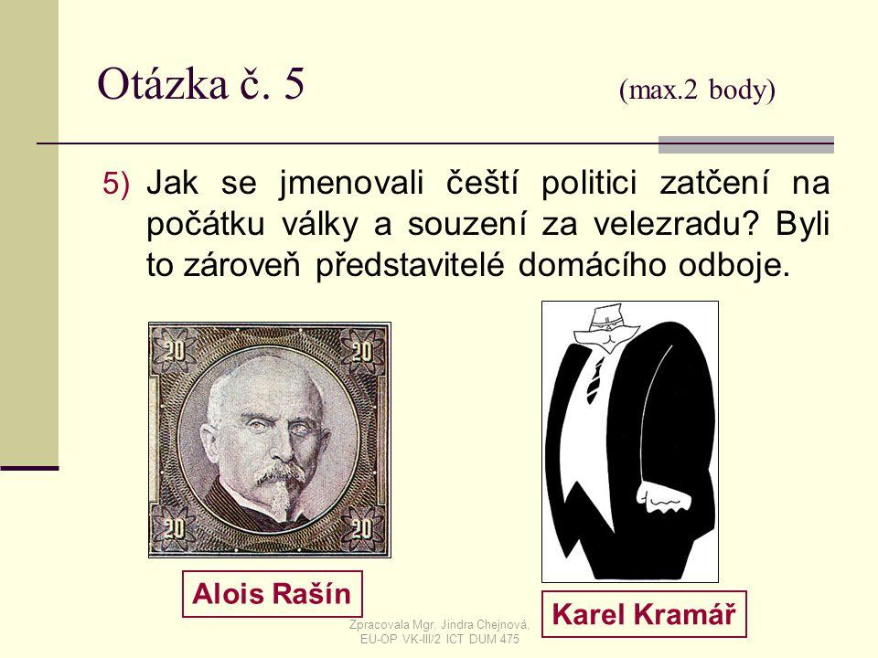 Otázka č. 5 (max.2 body) 5) Jak se jmenovali čeští politici zatčení na počátku války a souzení za velezradu? Byli to zároveň představitelé domácího od