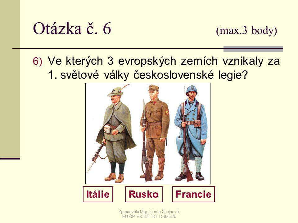 Otázka č. 6 (max.3 body) 6) Ve kterých 3 evropských zemích vznikaly za 1. světové války československé legie? ItálieRuskoFrancie Zpracovala Mgr. Jindr