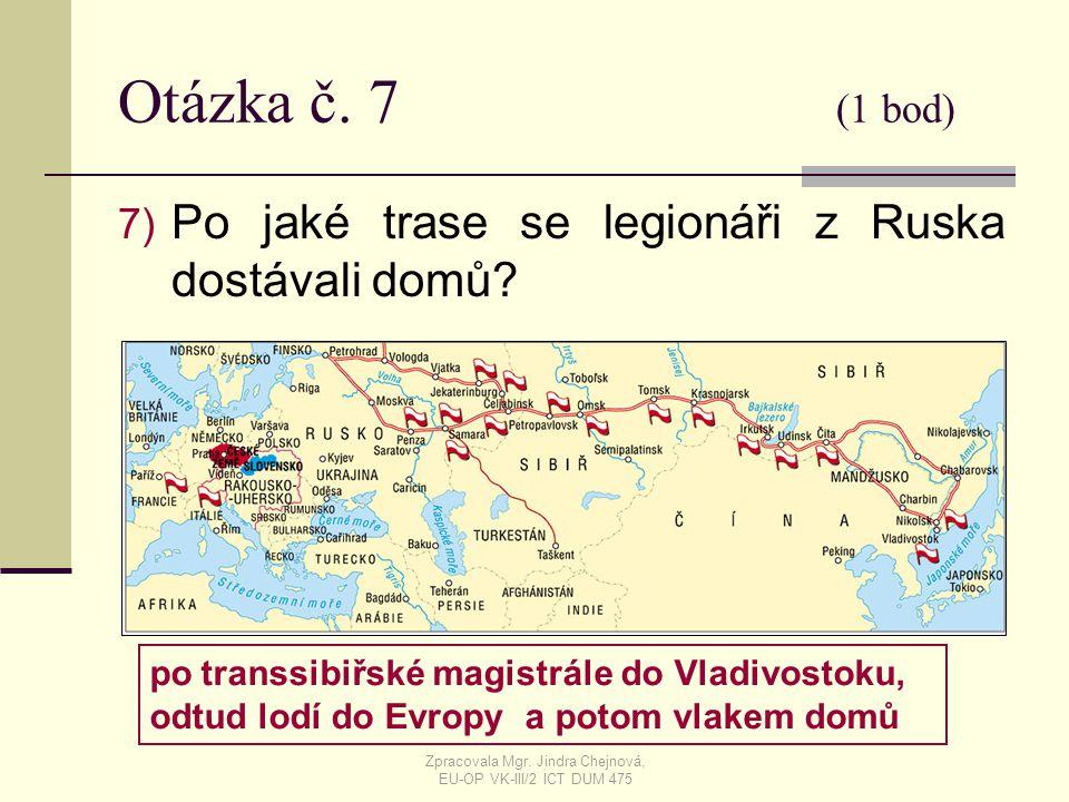 Otázka č. 7 (1 bod) 7) Po jaké trase se legionáři z Ruska dostávali domů? po transsibiřské magistrále do Vladivostoku, odtud lodí do Evropy a potom vl