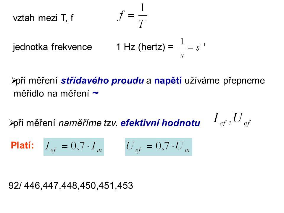 vztah mezi T, f jednotka frekvence1 Hz (hertz) =  při měření střídavého proudu a napětí užíváme přepneme měřidlo na měření ~  při měření naměříme tz