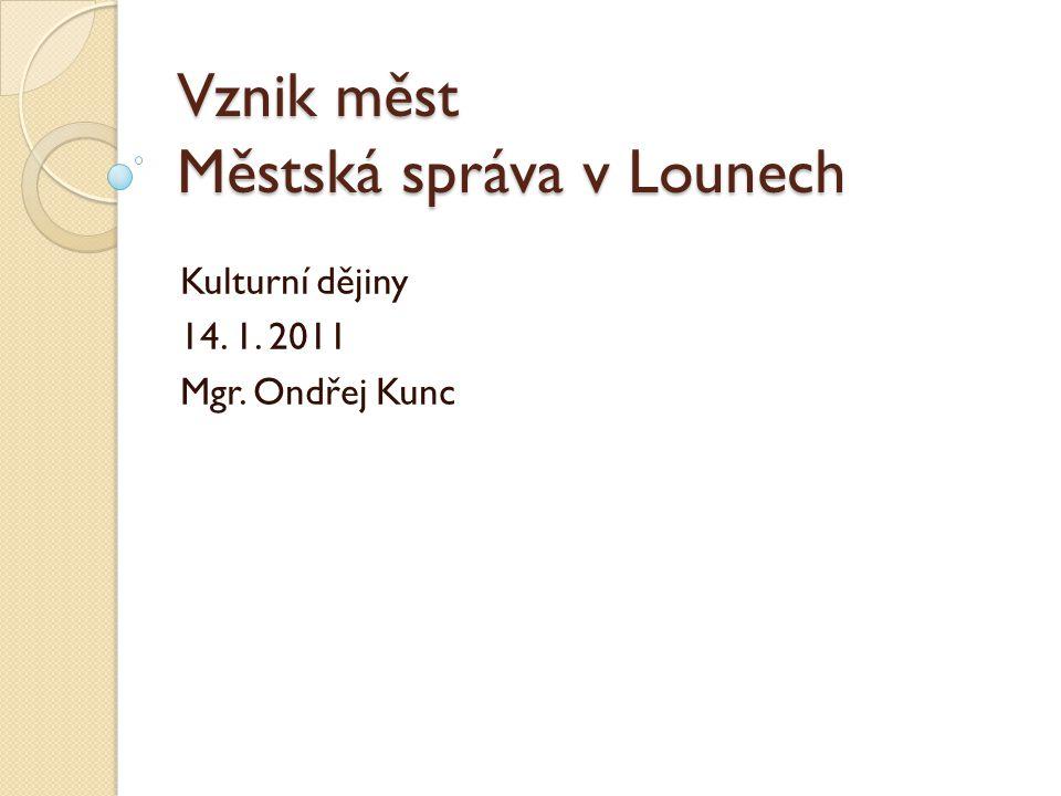 Vznik měst Městská správa v Lounech Kulturní dějiny 14. 1. 2011 Mgr. Ondřej Kunc
