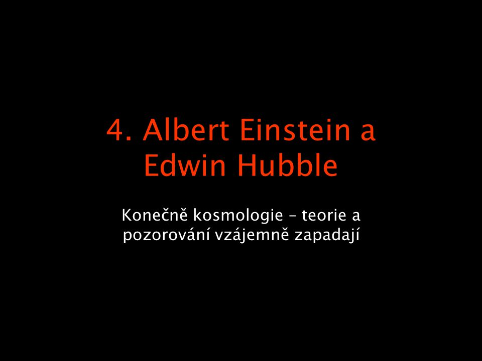 4. Albert Einstein a Edwin Hubble Konečně kosmologie – teorie a pozorování vzájemně zapadají
