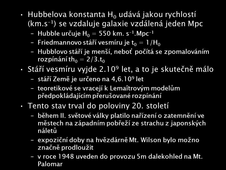 Hubbelova konstanta H 0 udává jakou rychlostí (km.s -1 ) se vzdaluje galaxie vzdálená jeden Mpc –Hubble určuje H 0 = 550 km. s -1.Mpc -1 –Friedmannovo