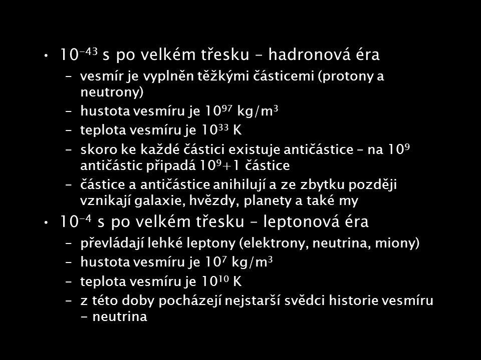 10 -43 s po velkém třesku – hadronová éra –vesmír je vyplněn těžkými částicemi (protony a neutrony) –hustota vesmíru je 10 97 kg/m 3 –teplota vesmíru