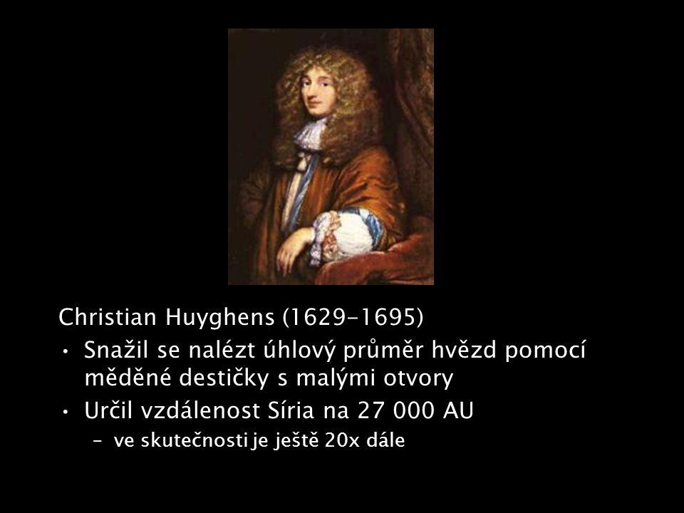 Christian Huyghens (1629-1695) Snažil se nalézt úhlový průměr hvězd pomocí měděné destičky s malými otvory Určil vzdálenost Síria na 27 000 AU –ve sku