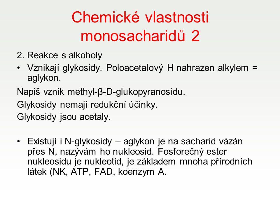 Chemické vlastnosti monosacharidů 2 2. Reakce s alkoholy Vznikají glykosidy. Poloacetalový H nahrazen alkylem = aglykon. Napiš vznik methyl-β-D-glukop