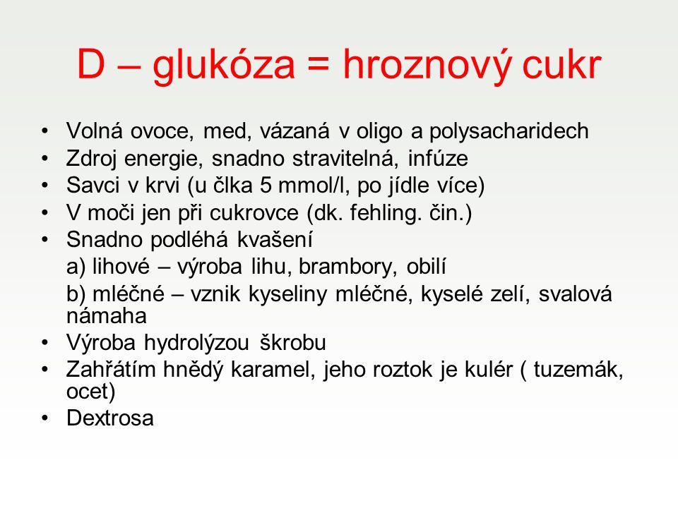 D – glukóza = hroznový cukr Volná ovoce, med, vázaná v oligo a polysacharidech Zdroj energie, snadno stravitelná, infúze Savci v krvi (u člka 5 mmol/l