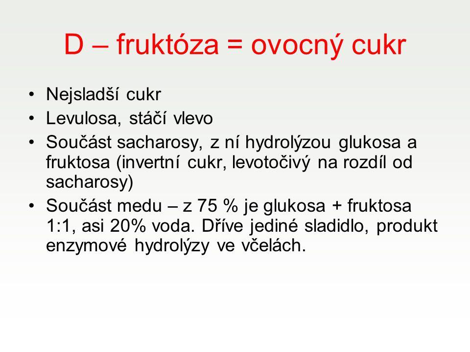 D – fruktóza = ovocný cukr Nejsladší cukr Levulosa, stáčí vlevo Součást sacharosy, z ní hydrolýzou glukosa a fruktosa (invertní cukr, levotočivý na ro