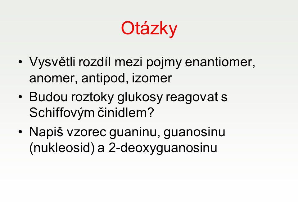 Otázky Vysvětli rozdíl mezi pojmy enantiomer, anomer, antipod, izomer Budou roztoky glukosy reagovat s Schiffovým činidlem? Napiš vzorec guaninu, guan