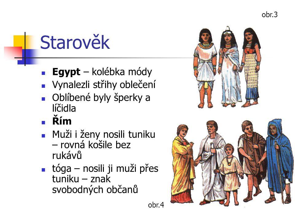 Starověk Egypt – kolébka módy Vynalezli střihy oblečení Oblíbené byly šperky a líčidla Řím Muži i ženy nosili tuniku – rovná košile bez rukávů tóga –