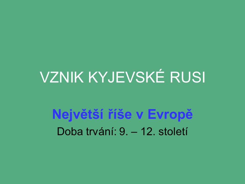 VZNIK KYJEVSKÉ RUSI Největší říše v Evropě Doba trvání: 9. – 12. století