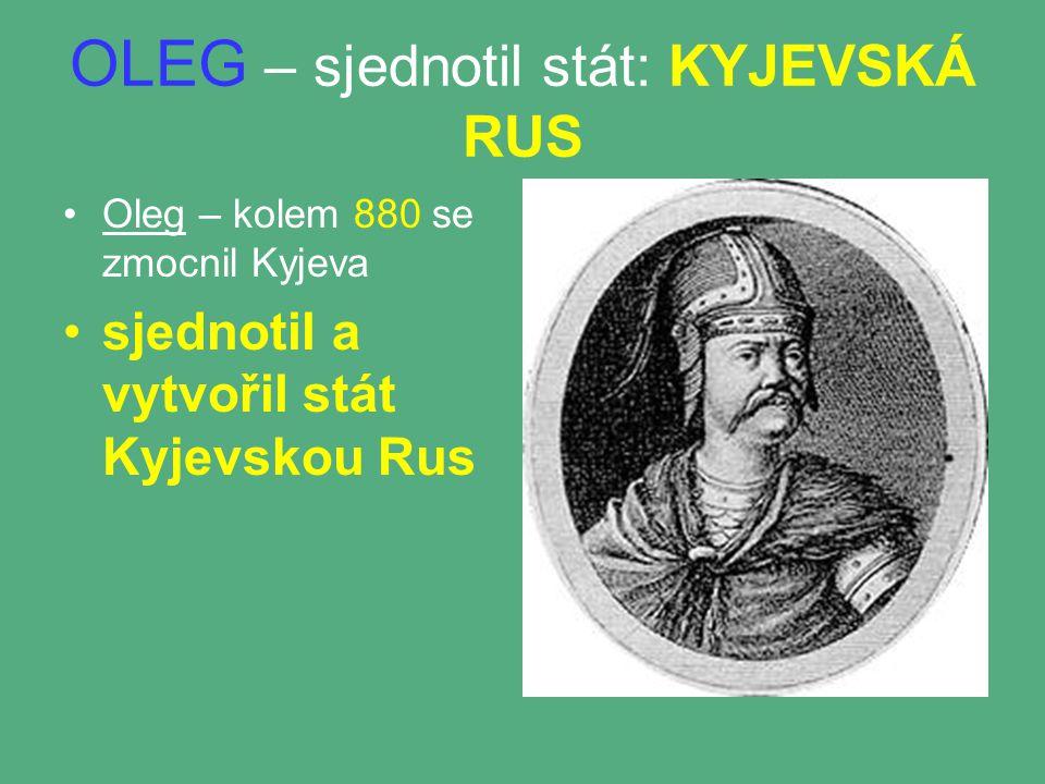 OLEG – sjednotil stát: KYJEVSKÁ RUS Oleg – kolem 880 se zmocnil Kyjeva sjednotil a vytvořil stát Kyjevskou Rus