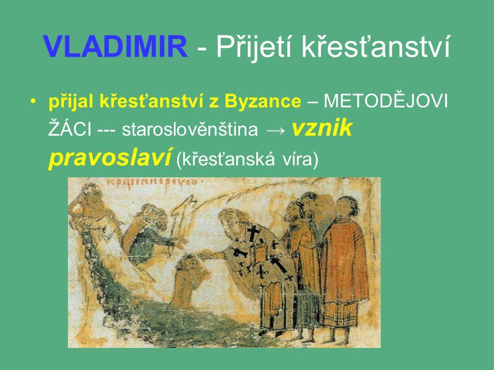 VLADIMIR - Přijetí křesťanství přijal křesťanství z Byzance – METODĚJOVI ŽÁCI --- staroslověnština → vznik pravoslaví (křesťanská víra)