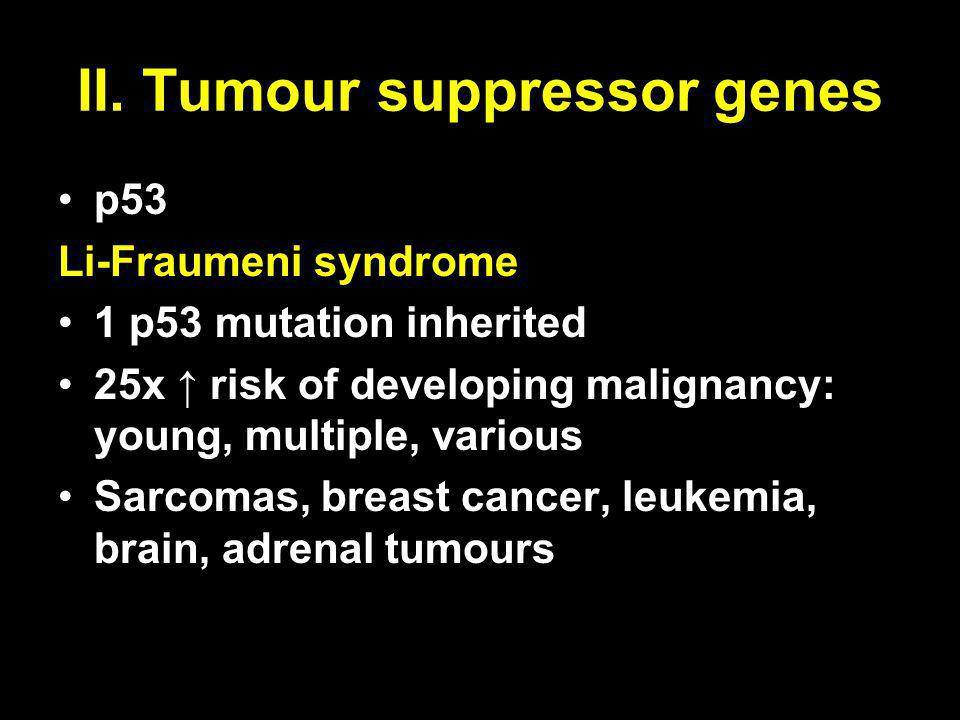 p53 Li-Fraumeni syndrome 1 p53 mutation inherited 25x ↑ risk of developing malignancy: young, multiple, various Sarcomas, breast cancer, leukemia, bra