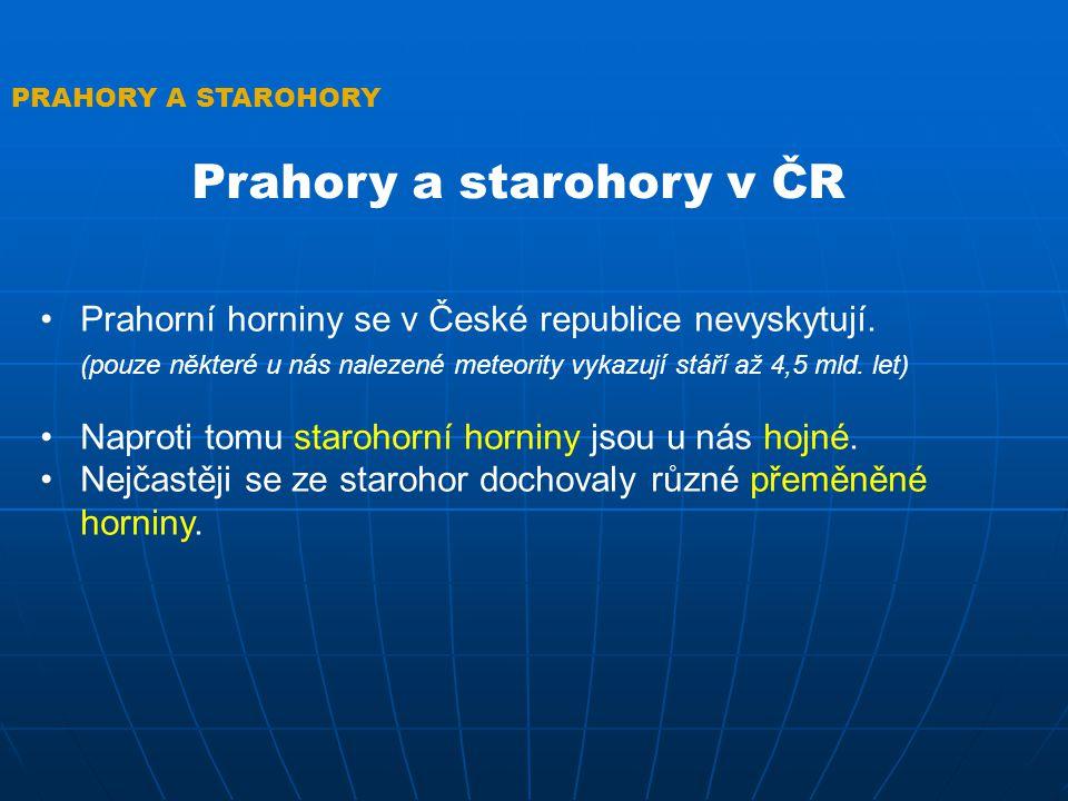 PRAHORY A STAROHORY Prahory a starohory v ČR Prahorní horniny se v České republice nevyskytují. (pouze některé u nás nalezené meteority vykazují stáří