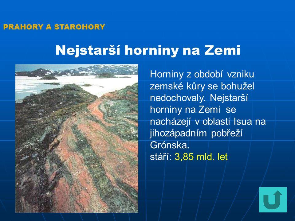 PRAHORY A STAROHORY Nejstarší horniny na Zemi Horniny z období vzniku zemské kůry se bohužel nedochovaly. Nejstarší horniny na Zemi se nacházejí v obl