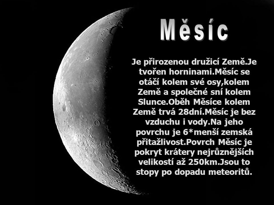 Je přirozenou družicí Země.Je tvořen horninami.Měsíc se otáčí kolem své osy,kolem Země a společné sní kolem Slunce.Oběh Měsíce kolem Země trvá 28dní.Měsíc je bez vzduchu i vody.Na jeho povrchu je 6*menší zemská přitažlivost.Povrch Měsíc je pokryt krátery nejrůznějších velikostí až 250km.Jsou to stopy po dopadu meteoritů.
