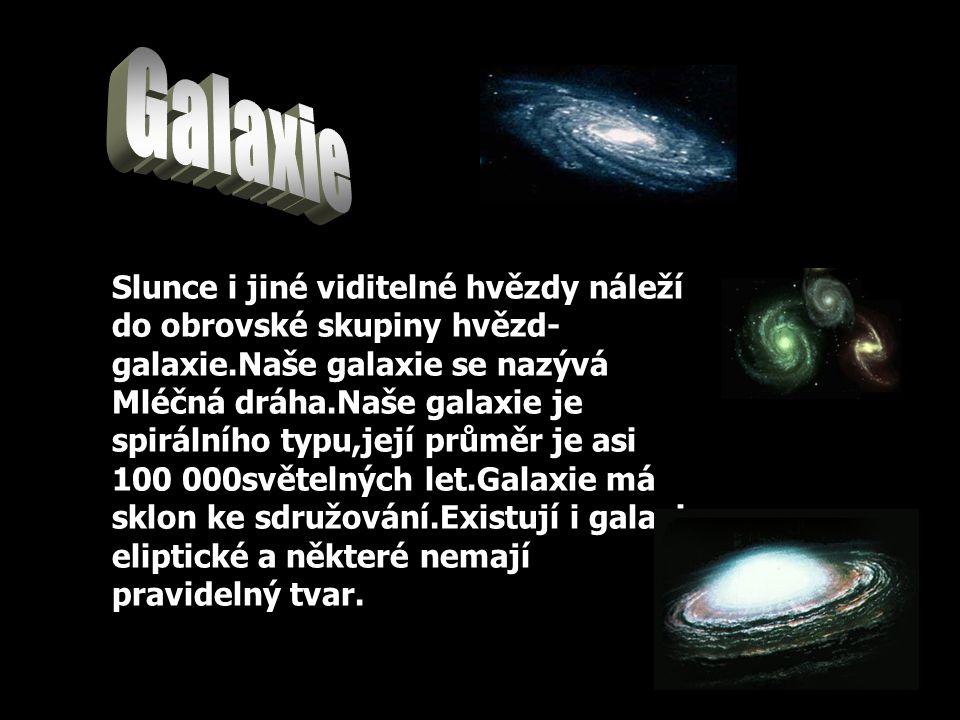 Slunce i jiné viditelné hvězdy náleží do obrovské skupiny hvězd- galaxie.Naše galaxie se nazývá Mléčná dráha.Naše galaxie je spirálního typu,její průměr je asi 100 000světelných let.Galaxie má sklon ke sdružování.Existují i galaxie eliptické a některé nemají pravidelný tvar.