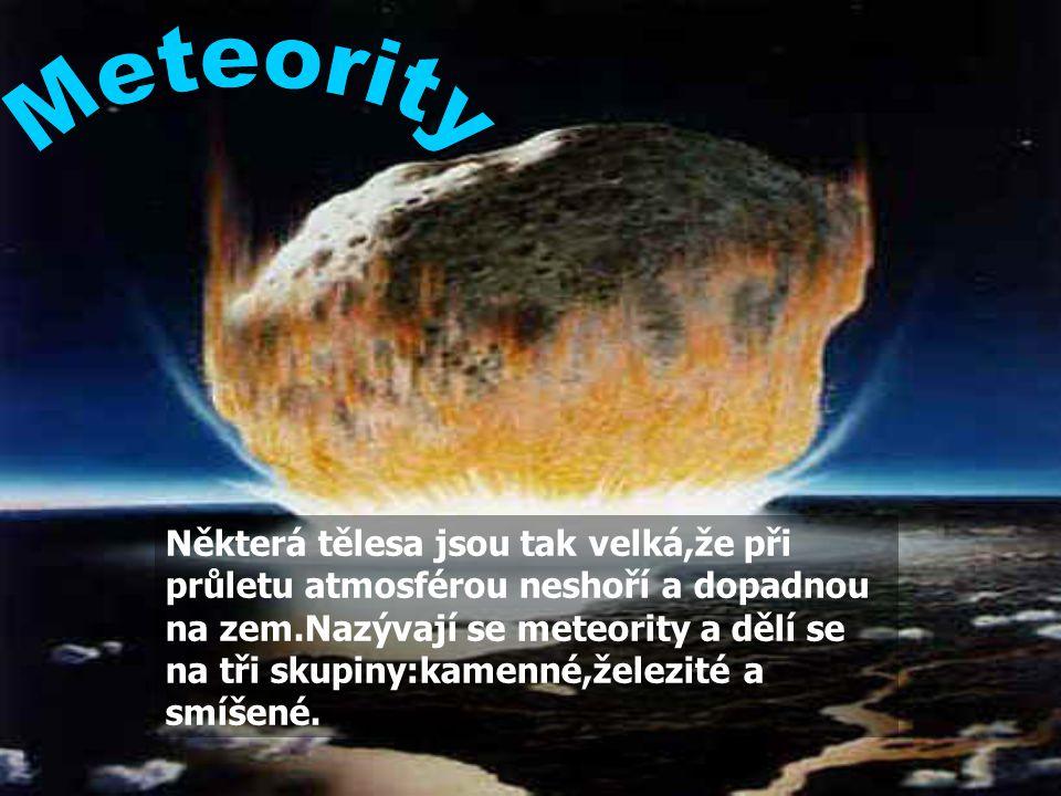 Některá tělesa jsou tak velká,že při průletu atmosférou neshoří a dopadnou na zem.Nazývají se meteority a dělí se na tři skupiny:kamenné,železité a smíšené.