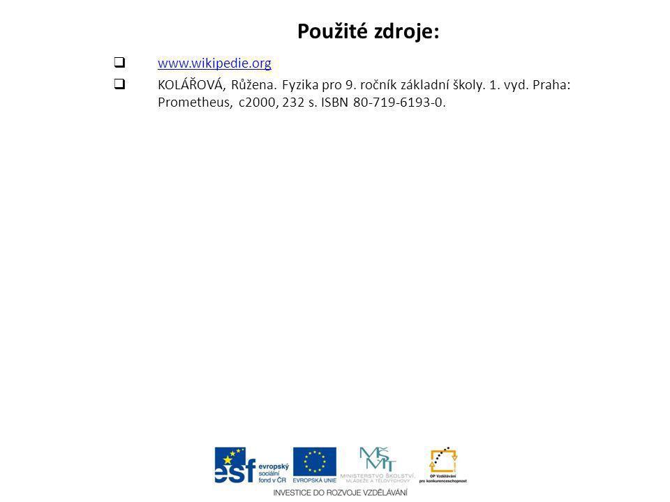 Použité zdroje:  www.wikipedie.org www.wikipedie.org  KOLÁŘOVÁ, Růžena. Fyzika pro 9. ročník základní školy. 1. vyd. Praha: Prometheus, c2000, 232 s