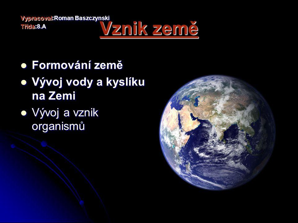 Vznik země Vypracoval:Roman Baszczynski Třída:8.A Formování země Formování země Vývoj vody a kyslíku na Zemi Vývoj vody a kyslíku na Zemi Vývoj a vznik organismů Vývoj a vznik organismů