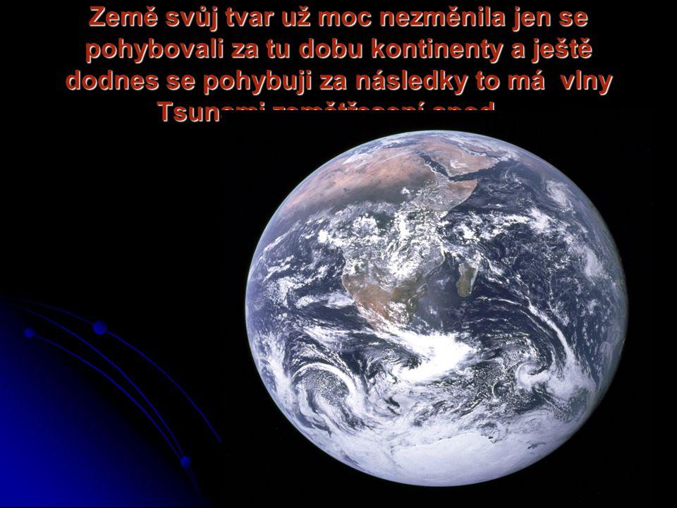 Země svůj tvar už moc nezměnila jen se pohybovali za tu dobu kontinenty a ještě dodnes se pohybuji za následky to má vlny Tsunami,zemětřesení apod…