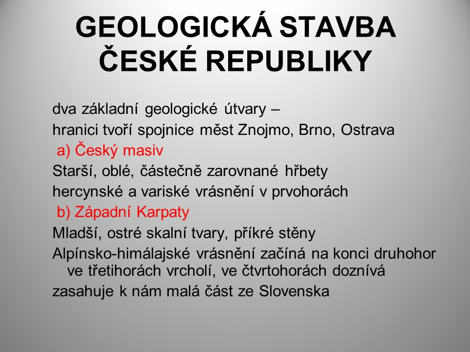GEOLOGICKÁ STAVBA ČESKÉ REPUBLIKY dva základní geologické útvary – hranici tvoří spojnice měst Znojmo, Brno, Ostrava a) Český masiv Starší, oblé, část