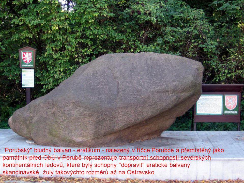 Porubský bludný balvan - eratikum - nalezený v říčce Porubce a přemístěný jako památník před ObÚ v Porubě reprezentuje transportní schopnosti severských kontinentálních ledovů, které byly schopny dopravit eratické balvany skandinávské žuly takovýchto rozměrů až na Ostravsko