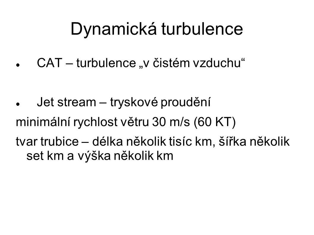 """CAT – turbulence """"v čistém vzduchu"""" Jet stream – tryskové proudění minimální rychlost větru 30 m/s (60 KT) tvar trubice – délka několik tisíc km, šířk"""