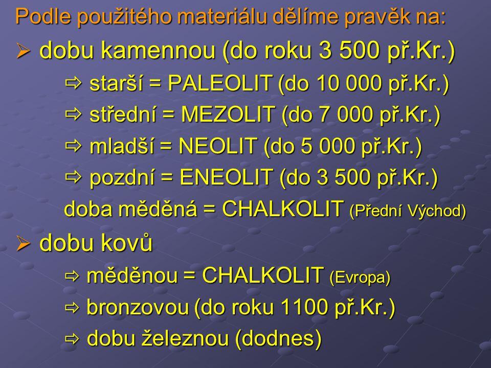 Podle použitého materiálu dělíme pravěk na:  dobu kamennou (do roku 3 500 př.Kr.)  starší = PALEOLIT (do 10 000 př.Kr.)  střední = MEZOLIT (do 7 000 př.Kr.)  mladší = NEOLIT (do 5 000 př.Kr.)  pozdní = ENEOLIT (do 3 500 př.Kr.) doba měděná = CHALKOLIT (Přední Východ)  dobu kovů  měděnou = CHALKOLIT (Evropa)  bronzovou (do roku 1100 př.Kr.)  dobu železnou (dodnes)
