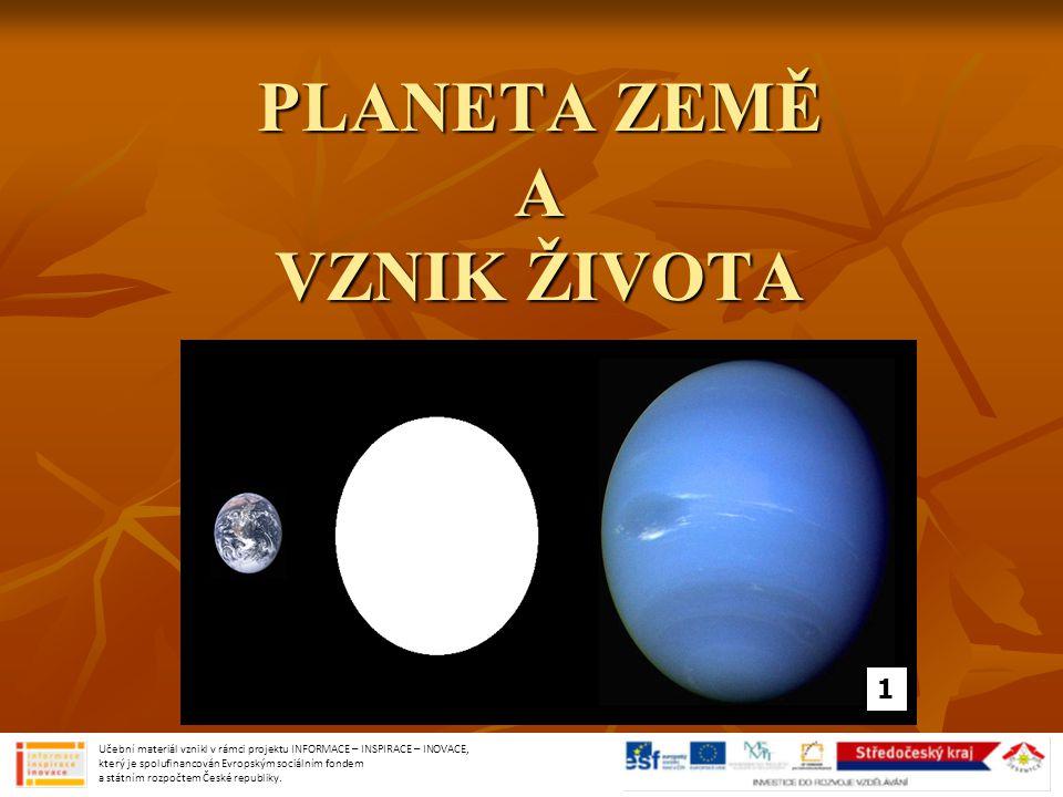 PLANETA ZEMĚ A VZNIK ŽIVOTA 1 Učební materiál vznikl v rámci projektu INFORMACE – INSPIRACE – INOVACE, který je spolufinancován Evropským sociálním fondem a státním rozpočtem České republiky.
