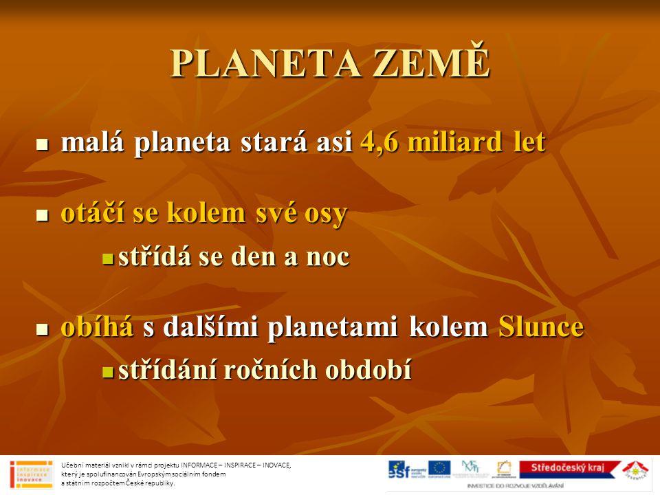 PLANETA ZEMĚ malá planeta stará asi 4,6 miliard let malá planeta stará asi 4,6 miliard let otáčí se kolem své osy otáčí se kolem své osy střídá se den a noc střídá se den a noc obíhá s dalšími planetami kolem Slunce obíhá s dalšími planetami kolem Slunce střídání ročních období střídání ročních období Učební materiál vznikl v rámci projektu INFORMACE – INSPIRACE – INOVACE, který je spolufinancován Evropským sociálním fondem a státním rozpočtem České republiky.