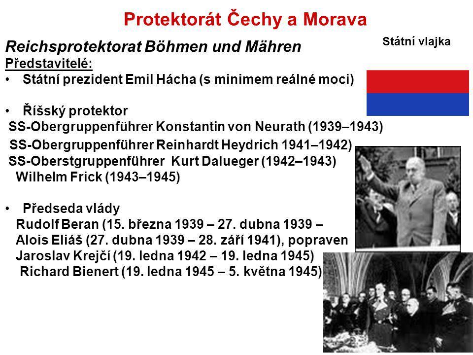 Protektorát Čechy a Morava Reichsprotektorat Böhmen und Mähren Představitelé: Státní prezident Emil Hácha (s minimem reálné moci) Říšský protektor SS-