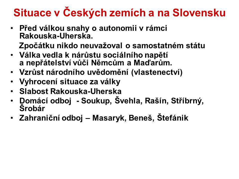 Situace v Českých zemích a na Slovensku Před válkou snahy o autonomii v rámci Rakouska-Uherska. Zpočátku nikdo neuvažoval o samostatném státu Válka ve